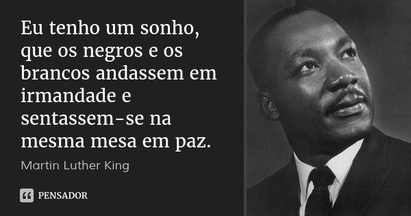 Eu tenho um sonho, que os negros e os brancos andassem em irmandade e sentassem-se na mesma mesa em paz. — Martin Luther King