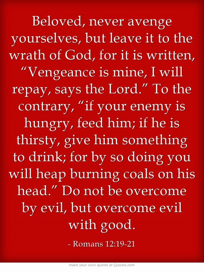 """Beloved, never avenge yourselves, but leave it to the wrath of God, for it is written, """"Vengeance is mine, I will repay, says the Lord."""" To the contrary, """"if your enemy is hungry, feed him; if he is thirsty, give him something to drink; for by so doing you will heap burning coals on his head."""" Do not be overcome by evil, but overcome evil with good."""