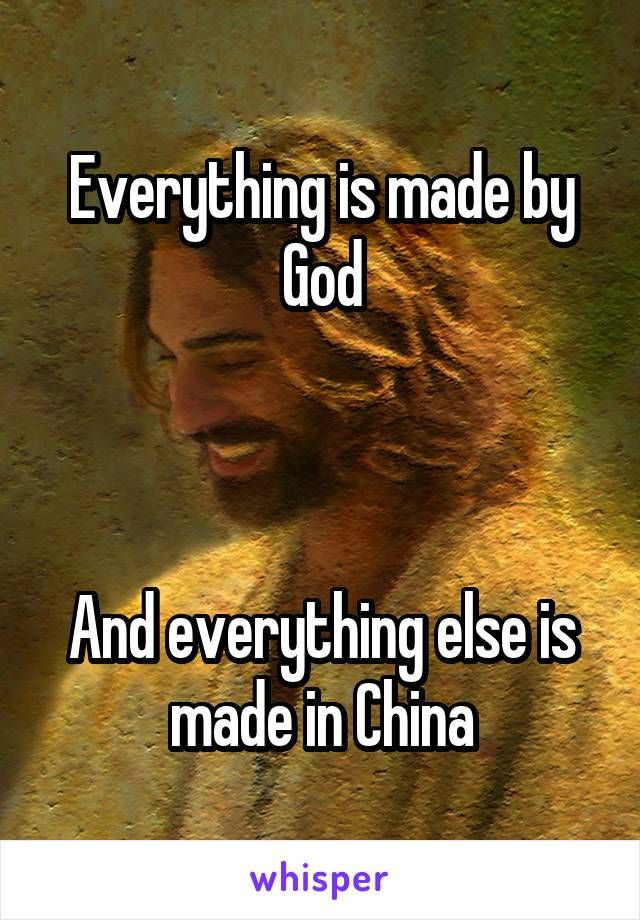 Everything is made by God    And everything else is made in China