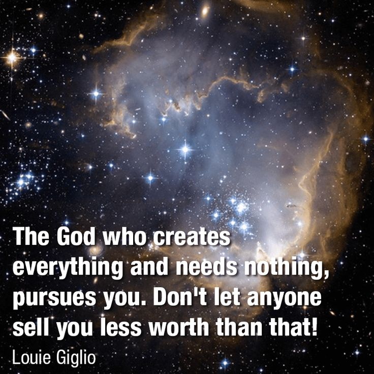 The God who creates everything and needs nothing, pursues you. Don't let anyone sell you less worth than that! -Louie Giglio