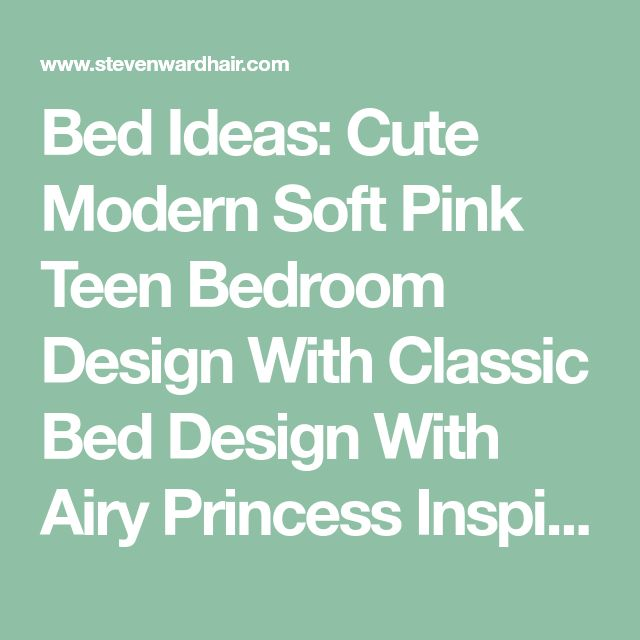 Bed Ideas: Cute Modern Soft Pink Teen Bedroom Design With Classic Bed Design With Airy Princess Inspired Soft Pink Bedspread And Feminine Canopy Bed, Castle Canopy Bed, Iron Four-Poster ~ Stevenwardhair.com