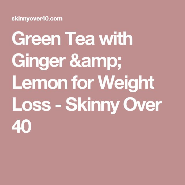 Green Tea with Ginger & Lemon for Weight Loss - Skinny Over 40