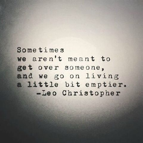 Sometimes  we aren't meant to  get over someone, and we go on living  a little bit emptier.