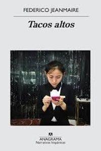 """Tacos altos"" de Federico Jeanmaire. Editorial Anagrama. Por Liliana Souza"