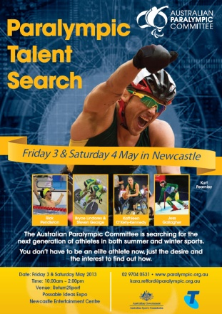 Paralympic Talent Search Poster featuring Kurt Fearnley. Text reads The Australian Paralympic committee will be searching for the next generation of athletes in both summer and winter sports. You don't have to be an elite athlete now, just the desire and the interest to find out how. Date: Friday 3 & Saturday May 2013 Time: 10.00am – 2.00pm Venue: Return2Sport Possable Ideas Expo Newcastle Entertainment Centre
