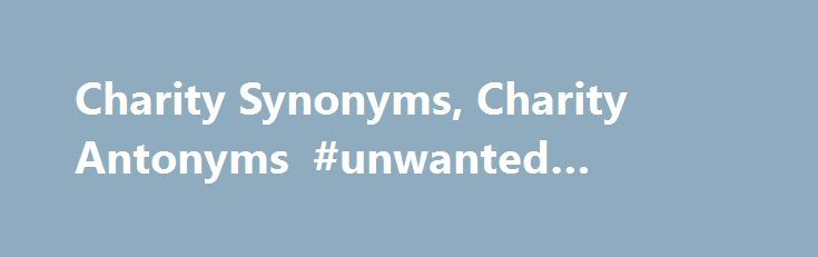 """Charity Synonyms, Charity Antonyms #unwanted #furniture http://donate.remmont.com/charity-synonyms-charity-antonyms-unwanted-furniture/  #for charity # charity Word Origin & History charity 1137, """"benevolence for the poor,"""" from O.Fr. charite, from L. caritas (acc. caritatem) """"costliness, esteem, affection"""" (in Vulgate often used as translation of Gk. agape """"love"""" — especially Christian love of fellow man — perhaps to avoid the sexual suggestion of L. amor), from carus """"dear, […]"""