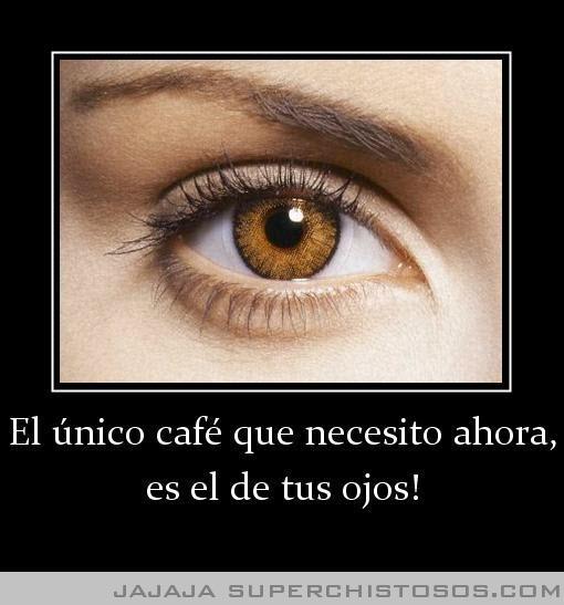 El Unico Cafe Que Necesito Ahora Es El De Tus Ojos