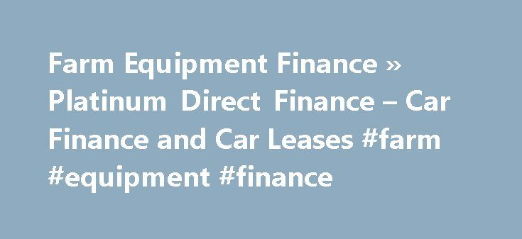 Farm Equipment Finance » Platinum Direct Finance – Car Finance and Car Leases #farm #equipment #finance http://philippines.remmont.com/farm-equipment-finance-platinum-direct-finance-car-finance-and-car-leases-farm-equipment-finance/  # Farm Equipment Finance Platinum Direct Finance can help with loans for many different types of Farm Equipment including tractors, earth movers, plows, crop dusters and other types of agricultural equipment. Some of the options for financing farm equipment…