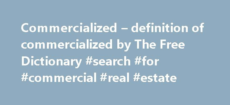 Commercialized – definition of commercialized by The Free Dictionary #search #for #commercial #real #estate http://commercial.remmont.com/commercialized-definition-of-commercialized-by-the-free-dictionary-search-for-commercial-real-estate/  #meaning of commercialised # commercialized You are commercialized out of all the greatness of life. Randy McBee's book, Dance Hall Days: Intimacy and Leisure among Working-Class Immigrants in the United States, advances the argument that commercialized…