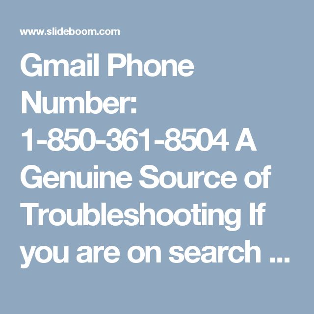 Gmail Phone Number: 1-850-361-8504 A Genuine Source of Troubleshooting If you are on search for a genuine source of troubleshooting, Gmail Phone Number 1-850-361-8504 which a toll-free facility available 24 hours a day to help you out can be your one-stop destination where you can get the best possible solution to your problems, right from the comfort of your home. For more info visit us: http://www.monktech.net/gmail-tollfree-phone-number.html