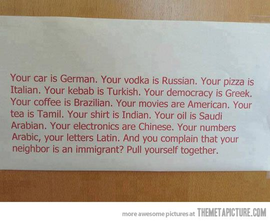 Your car is German. Your vodka is Russian. Your pizza is Italian. Your kebab is Turkish. Your democracy is Greek. Your coffee is Brazilian. Your movies are American. Your tea is Tamil. Your shirt is Indian. Your oil is Saudi Arabian. Your electronics are Chinese. Your numbers Arabic, your letters Latin. And you complain that your neighbor is an immigrant. Pull yourself together.
