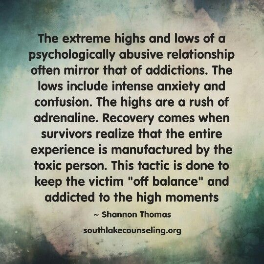 "The extreme highs and lows of a psychologically abusive relationship often mirror that of addictions. The lows include intense anxiety and confusion. The highs are a rush of adrenaline. Recovery comes when survivors realize that the entire experience is manufactured by the toxic person. This tactic is done to keep the victim ""off balance"" and addicted to the high moments #narcissist #sociopath #psychopath #recovery #ToxicPeople"
