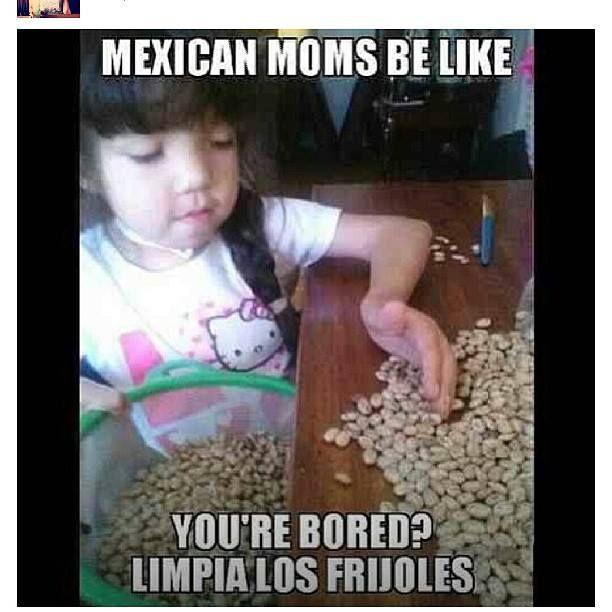 Hahaha my mom always use to tell me limpia los frijoles o si no vas para afuera
