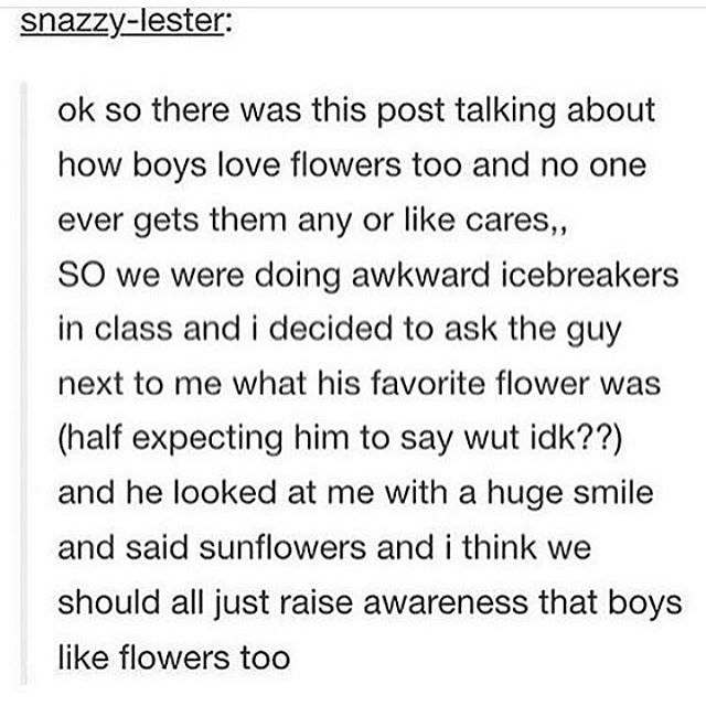 EVERYONE LIKES FLOWERS. FLOWERS ARE YAY.<< NOT IF YOU'RE ALLERGIC BUT MOSTLY YEAH