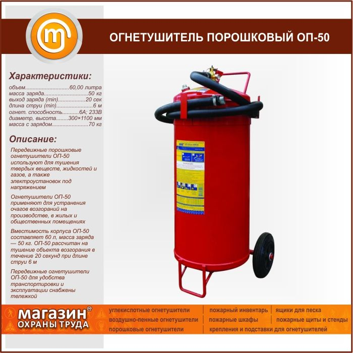 Огнетушитель порошковый ОП-50. Mobile powder fire extinguisher OP-50 is used for extinguishing solid substances, liquids and gases and energized electrical installations The fire extinguisher OP-50 is used to eliminate fires in industry, residential and public buildings Capacity of shell OP-50 60 l, weight of charge — lbs. 50 OP-50 is designed to extinguish the ignition object for 20 seconds at a jet length of 6 m