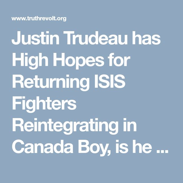Justin Trudeau has High Hopes for Returning ISIS Fighters Reintegrating in Canada Boy, is he naive...12-22-17.
