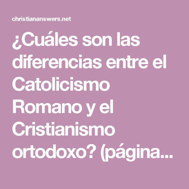 ¿Cuáles son las diferencias entre el Catolicismo Romano y el Cristianismo ortodoxo? (página 1) • ChristianAnswers.Net/spanish
