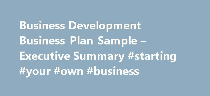 Business Development Business Plan Sample – Executive Summary #starting #your #own #business http://busines.remmont.com/business-development-business-plan-sample-executive-summary-starting-your-own-business/  #business development plan # Business Development Business Plan Executive Summary We are currently in a highly lucrative market in a rapidly growing economy. The current trend towards an increase in the number of entrepreneurs and competition amongst existing companies presents an…