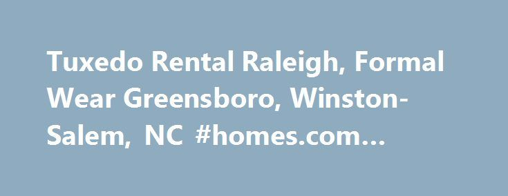 Tuxedo Rental Raleigh, Formal Wear Greensboro, Winston-Salem, NC #homes.com #rentals http://rental.remmont.com/tuxedo-rental-raleigh-formal-wear-greensboro-winston-salem-nc-homes-com-rentals/  #tux rentals # Tuxedo Rental & Formal Wear Experts Whether you re planning for a wedding, prom or other special occasion, you want to look and feel your best. At VIP Formal Wear, we provide the clothing and expertise to help you stand out at your next event. From the finest detail to the overall...