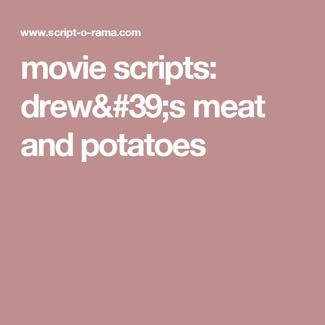movie scripts: drew's meat and potatoes