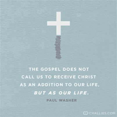 """""""The Gospel does not call us to receive Christ as an addition to our life, but as our life."""" (Paul Washer)"""