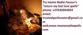 REACH MAMA FAVOR NADIA on {☎+27630964893}..... Many times you have been Scammed by Psychics- Spell Casters with Little or No Results, Been Given False Promises and Unrealistic Goals for Your Lover to Return? Other so called magical practitioners and spell casters can never be compared to(MAMA FAVOR NADIA) .I am the goddess- SPECIALIST IN ALOVE SPELLS-BLACK MAGIC-VOODOO EXPERT! Many have TRIED and FAILED over and over again and again in their casting work because they use WEAK!!! Methods