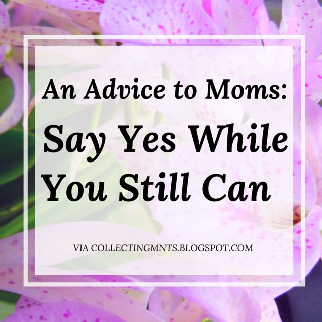 An Advice to Moms: Say Yes While you Still can