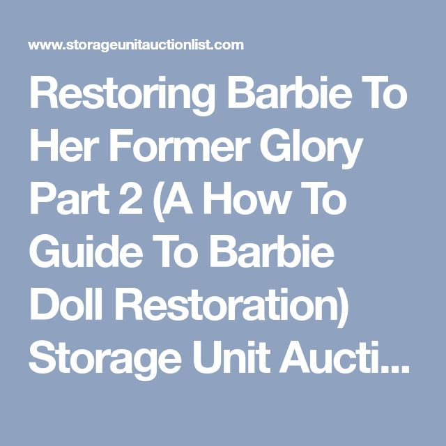 Restoring Barbie To Her Former Glory Part 2 (A How To Guide To Barbie Doll Restoration) Storage Unit Auction List