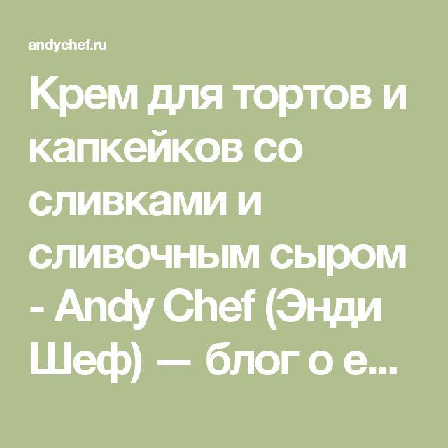 Крем для тортов и капкейков со сливками и сливочным сыром - Andy Chef (Энди Шеф) — блог о еде и путешествиях, пошаговые рецепты, интернет-магазин для кондитеров