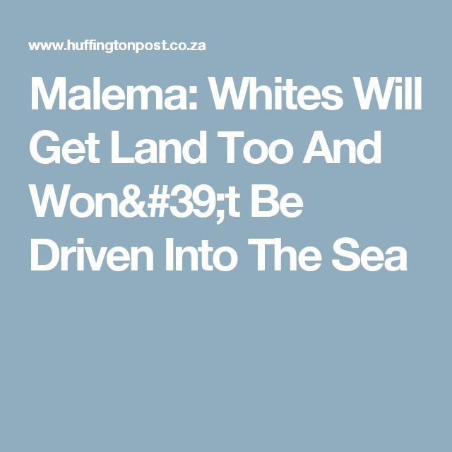 Malema: Whites Will Get Land Too And Won't Be Driven Into The Sea