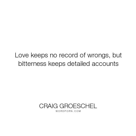"Craig Groeschel - ""Love keeps no record of wrongs, but bitterness keeps detailed accounts"". wisdom, bitterness, love, records, wrongs"