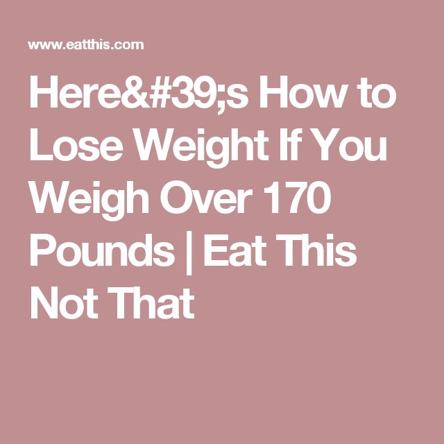 Here's How to Lose Weight If You Weigh Over 170 Pounds | Eat This Not That