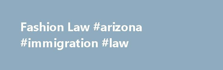 Fashion Law #arizona #immigration #law http://law.remmont.com/fashion-law-arizona-immigration-law/  #master of laws # Fashion Law LLM in Fashion Law LLM students in the Fashion Law program will study with the most distinguished faculty in the discipline, including both academics and industry insiders—in New York City, a capital of the […]
