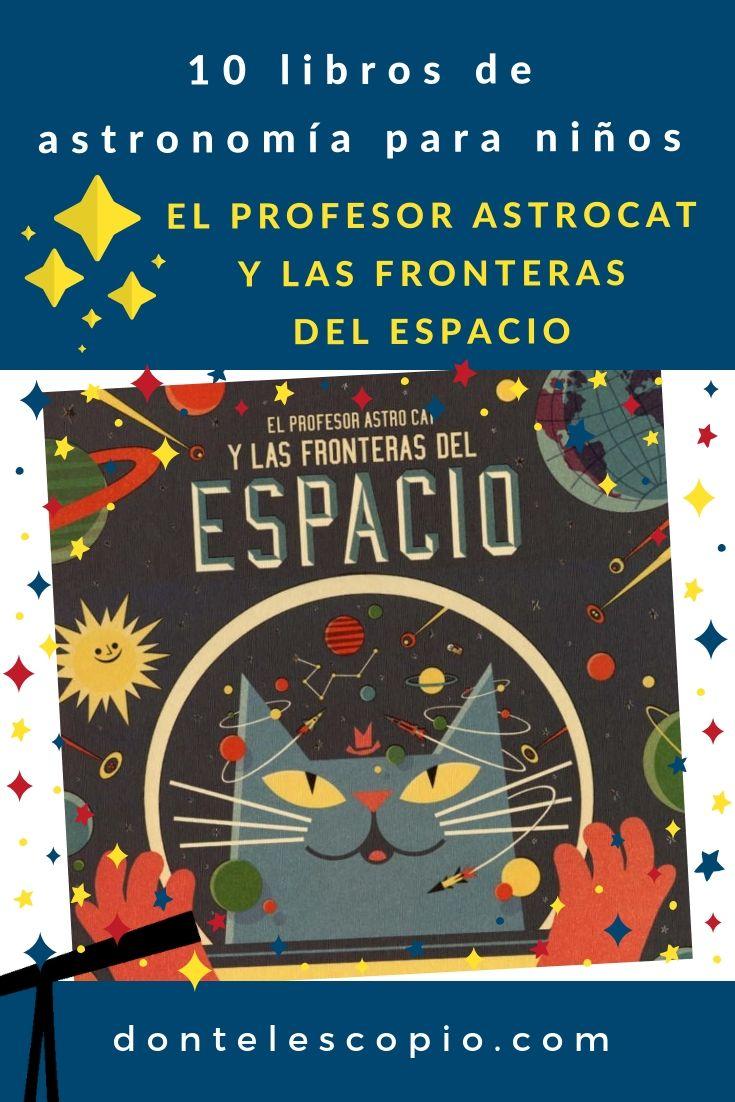 10 Libros De Astronomia Para Niños El Profesor Astrocat Y Las Fronteras Del Espacio Los Niños Guiados Astronomia Para Niños Telescopio Para Niños Astronomía