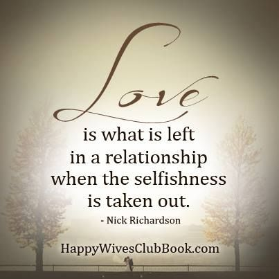 """""""Love is what is left in a relationship when the selfishness is taken out."""" -Nick Richardson"""