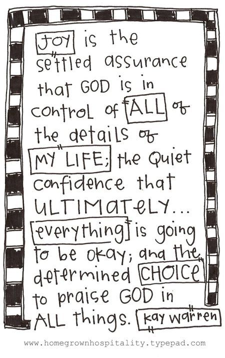 joy is the settled assurance that God is in control of ALL of the details of my life; the quiet confidence that ultimately... everything is going to be okay; and the determined choice to praise God in all things. -kay warren