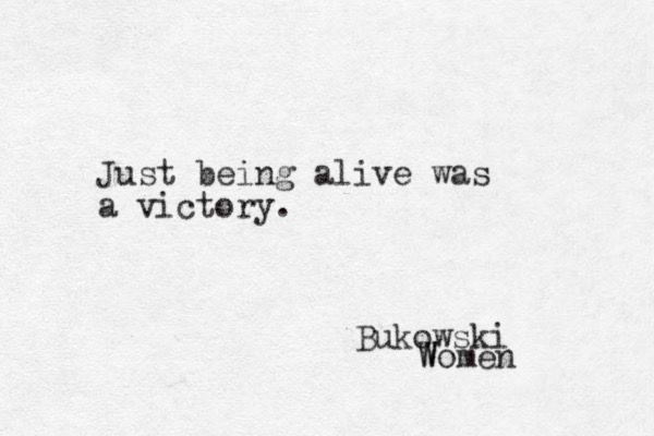 Just being alive was a victory. Bukowski, Women