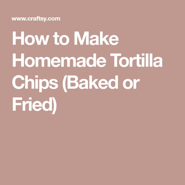 How to Make Homemade Tortilla Chips (Baked or Fried)