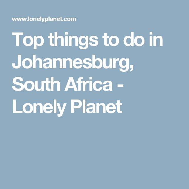 Top things to do in Johannesburg, South Africa - Lonely Planet