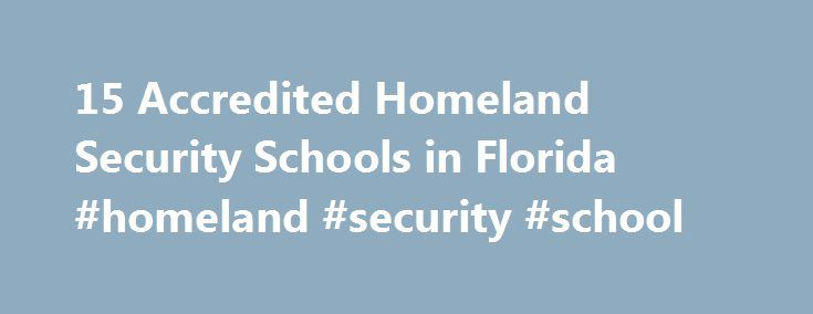 15 Accredited Homeland Security Schools in Florida #homeland #security #school http://china.nef2.com/15-accredited-homeland-security-schools-in-florida-homeland-security-school/  # Find Your Degree Homeland Security Schools In Florida There are 15 accredited homeland security schools in Florida for faculty who teach homeland security classes to choose from. The graphs, statistics and analysis below outline the current state and the future direction of academia in homeland security in the…