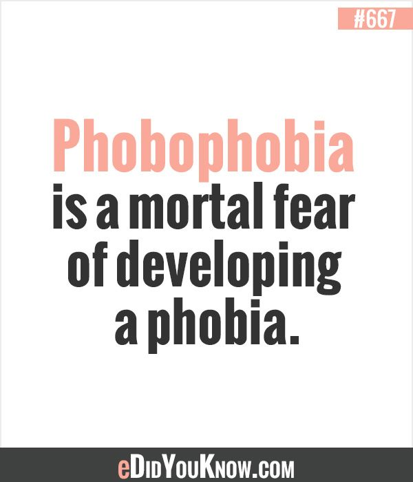 Phobophobia is a mortal fear of developing a phobia.  ► More: eDidYouKnow.com
