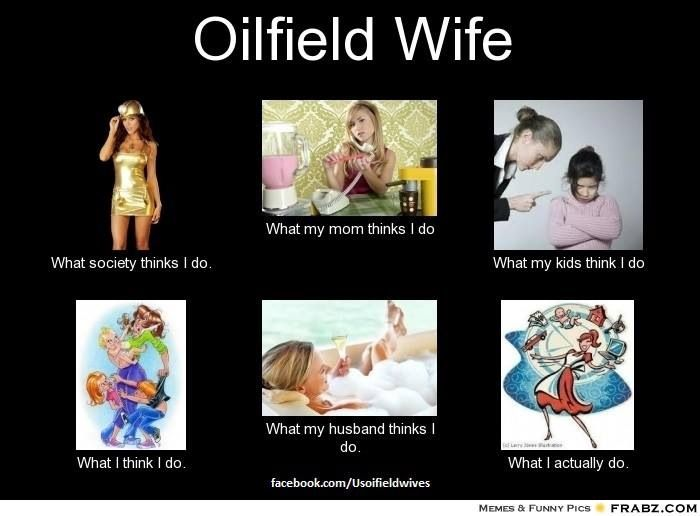 Oilfield wife - That about sums it up! Just that my mom knows what it is, since my dad was an oilfield man as well.