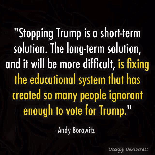 """""""Stopping Trump is a short-term solution. The long-term solution and it will be more difficult, is fixing the education system that has created so many people ignorant enough to vote for Trump."""" - Andy Borowitz"""