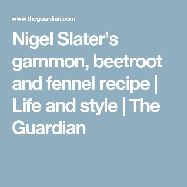Nigel Slater's gammon, beetroot and fennel recipe   Life and style   The Guardian