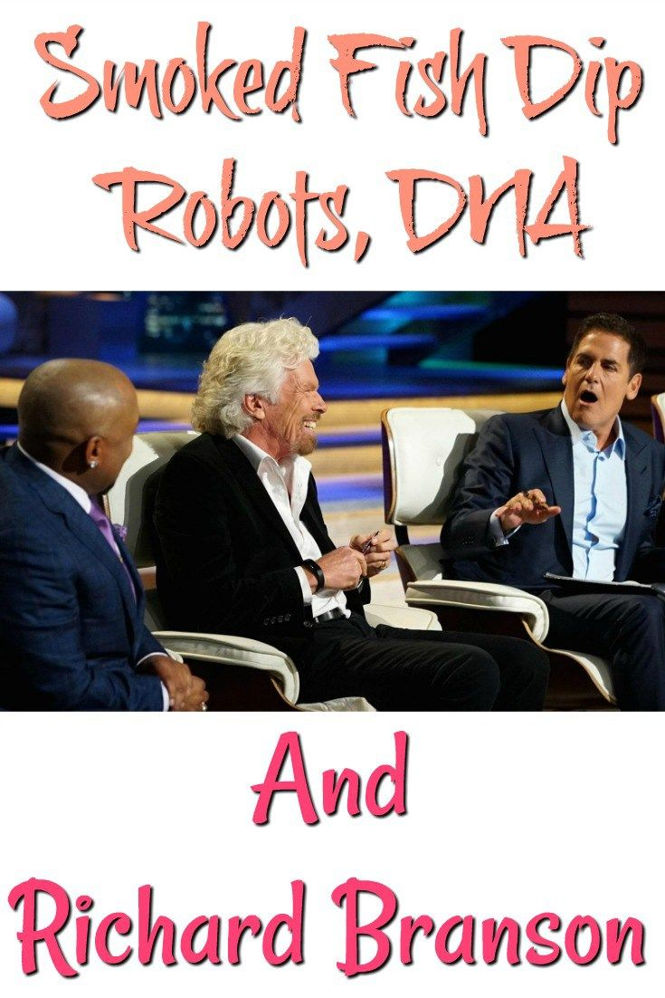 Shark Tank:  Smoked Fish Dip, Robots, DNA, & Richard Branson.  What was your favorite from these episodes?  Who is your favorite guest Shark so far this season?