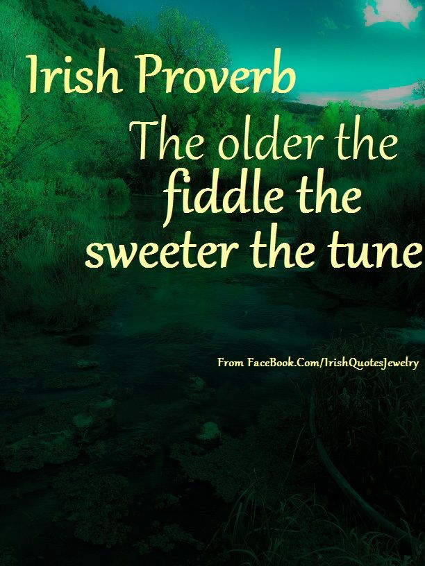 Irish Quotes, Memes, Proverbs or Sayings Irish proverb about the older the fiddle the sweeter the tune. Find this and many more Irish memes with Irish quotes, sayings, or proverbs at #freeirishmemes #irishquotes #irishproverbs #irishsayings http://callahanwriter.com/