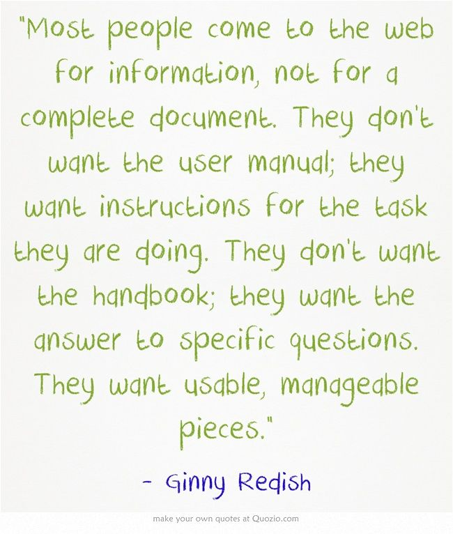 Most people come to the web for information, not for a complete document. They don't want the user manual; they want instructions for the task they are doing. They don't want the handbook; they want the answer to specific questions. They want usable, manageable pieces.