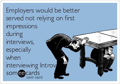 Employers would be better served not relying on first impressions during interviews, especially when interviewing Introverts.