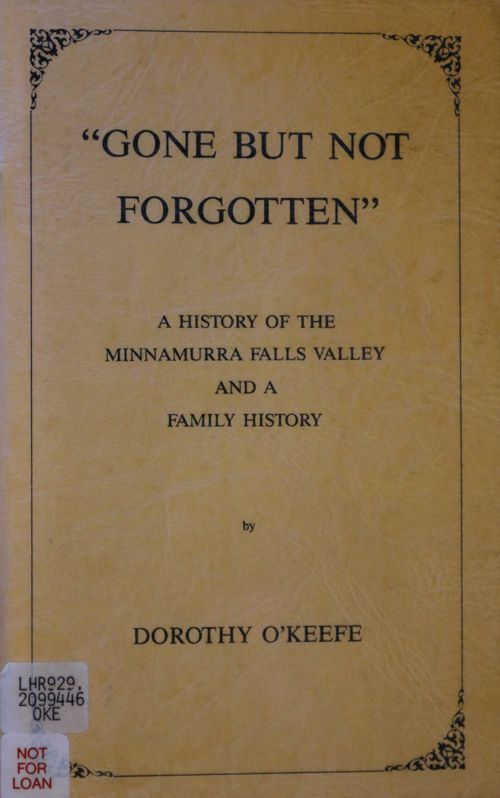 """""""Gone but not forgotten."""" A history of the Minnamurra Falls Valley and a family history. Dorothy O'Keefe."""