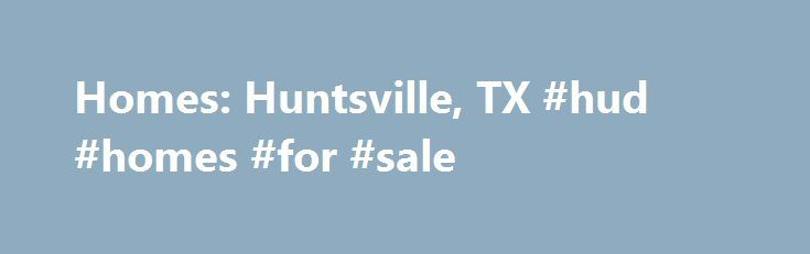 Homes: Huntsville, TX #hud #homes #for #sale http://property.nef2.com/homes-huntsville-tx-hud-homes-for-sale/  Homes: Huntsville, TX Why use Zillow? Zillow helps you find the newest Huntsville real estate listings. By analyzing information on thousands of single family homes for sale in Huntsville, Texas and across the United States, we calculate home values (Zestimates) and the Zillow Home Value Price Index for Huntsville proper, its neighborhoods, and surrounding areas. There are currently…